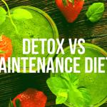 Detox Vs Maintenance Diet? Something You Should Know…