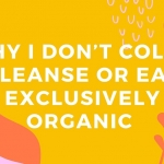 Why I Don't Colon Cleanse or Eat Exclusively Organic